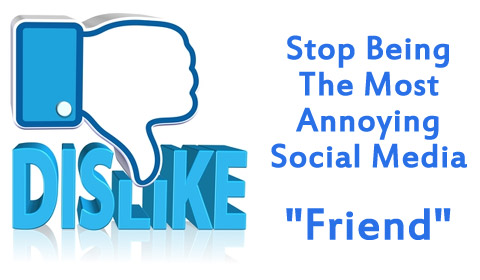 "Stop Being The Most Annoying Social Media ""Friend"""