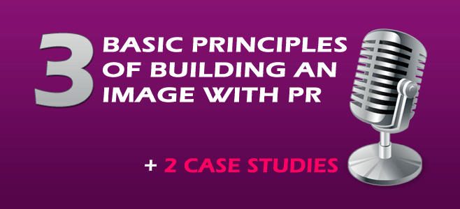 3 Basic Principles Of Building An Image With PR, Plus 2 Case Studies